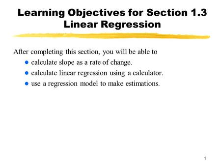 1 Learning Objectives for Section 1.3 Linear Regression After completing this section, you will be able to calculate slope as a rate of change. calculate.