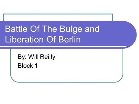 Battle Of The Bulge and Liberation Of Berlin By: Will Reilly Block 1.