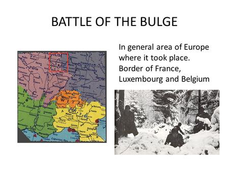 BATTLE OF THE BULGE In general area of Europe where it took place. Border of France, Luxembourg and Belgium.