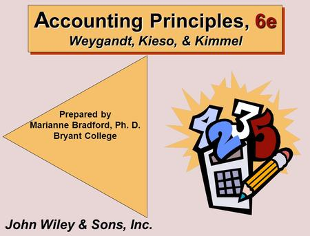 John Wiley & Sons, Inc. Prepared by Marianne Bradford, Ph. D. Bryant College A ccounting Principles, 6e Weygandt, Kieso, & Kimmel.