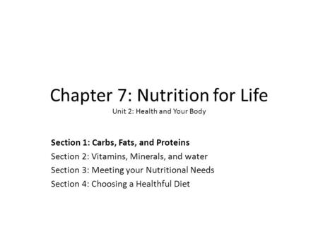Chapter 7: Nutrition for Life Unit 2: Health and Your Body Section 1: Carbs, Fats, and Proteins Section 2: Vitamins, Minerals, and water Section 3: Meeting.