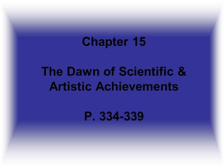 Chapter 15 The Dawn of Scientific & Artistic Achievements P. 334-339.