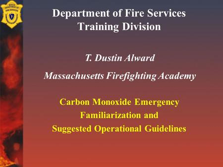 Department of Fire Services Training Division Carbon Monoxide Emergency Familiarization and Suggested Operational Guidelines T. Dustin Alward Massachusetts.