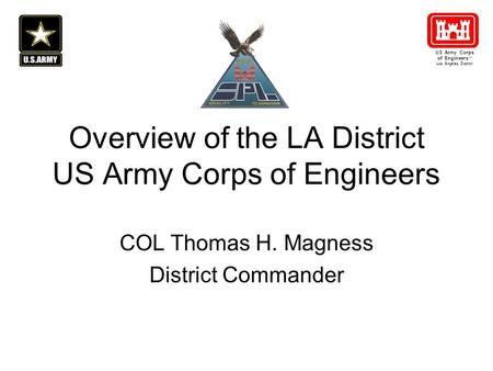 Overview of the LA District US Army Corps of Engineers COL Thomas H. Magness District Commander US Army Corps of Engineers ® Los Angeles District.
