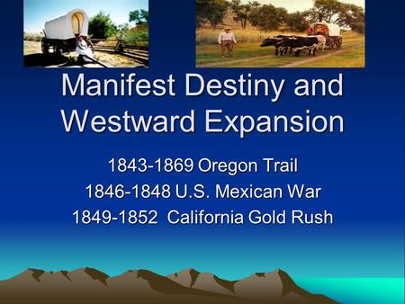 Manifest Destiny and Westward Expansion 1843-1869 Oregon Trail 1846-1848 U.S. Mexican War 1849-1852 California Gold Rush.