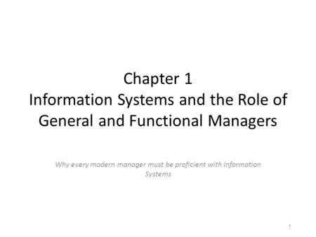 Chapter 1 Information Systems and the Role of General and Functional Managers Why every modern manager must be proficient with Information Systems Chapter.