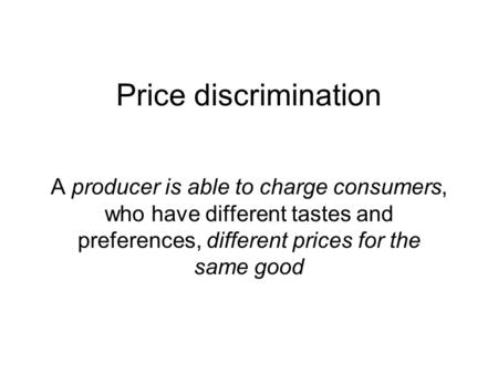 Price discrimination A producer is able to charge consumers, who have different tastes and preferences, different prices for the same good.