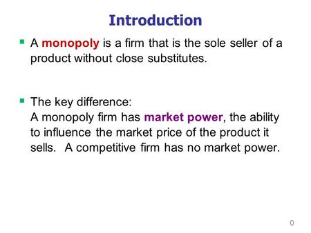 0 Introduction  A monopoly is a firm that is the sole seller of a product without close substitutes.  The key difference: A monopoly firm has market.