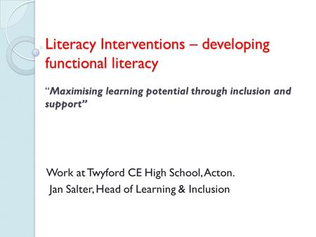 "Literacy Interventions – developing functional literacy ""Maximising learning potential through inclusion and support"" Work at Twyford CE High School, Acton."