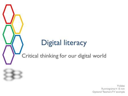 Digital literacy Critical thinking for our digital world 9 slides Running time = 15 min Optional 'Teachers TV' example.
