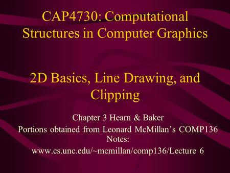 CAP4730: Computational Structures in Computer Graphics Chapter 3 Hearn & Baker Portions obtained from Leonard McMillan's COMP136 Notes: www.cs.unc.edu/~mcmillan/comp136/Lecture.