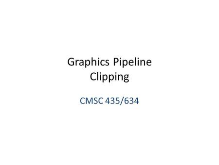 Graphics Pipeline Clipping CMSC 435/634. Graphics Pipeline Object-order approach to rendering Sequence of operations – Vertex processing – Transforms.