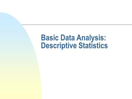 Basic Data Analysis: Descriptive Statistics. Types of Statistical Analysis n Descriptive n Inferential: u Test of Differences u Test of Associative u.