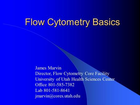 Flow Cytometry Basics James Marvin Director, Flow Cytometry Core Facility University of Utah Health Sciences Center Office 801-585-7382 Lab 801-581-8641.