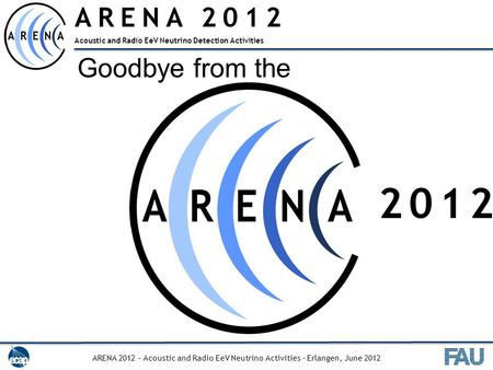 ARENA 2012 Acoustic and Radio EeV Neutrino Detection Activities Goodbye from the ARENA 2012 – Acoustic and Radio EeV Neutrino Activities – Erlangen, June.