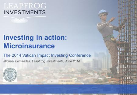LeapFrog Investments | 0 Investing in action: Microinsurance The 2014 Vatican Impact Investing Conference Michael Fernandes, LeapFrog Investments, June.
