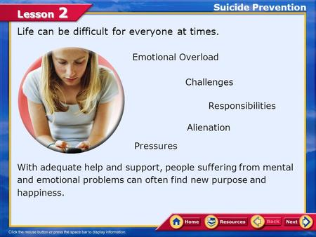Lesson 2 Life can be difficult for everyone at times. Suicide Prevention With adequate help and support, people suffering from mental and emotional problems.