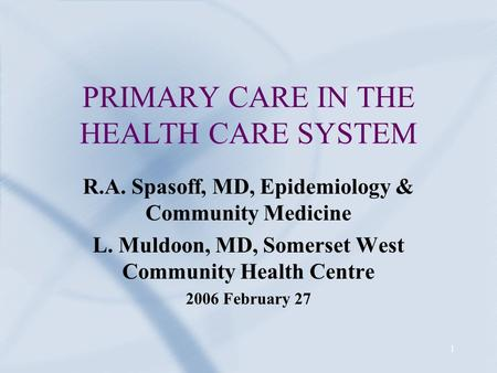 1 PRIMARY CARE IN THE HEALTH CARE SYSTEM R.A. Spasoff, MD, Epidemiology & Community Medicine L. Muldoon, MD, Somerset West Community Health Centre 2006.