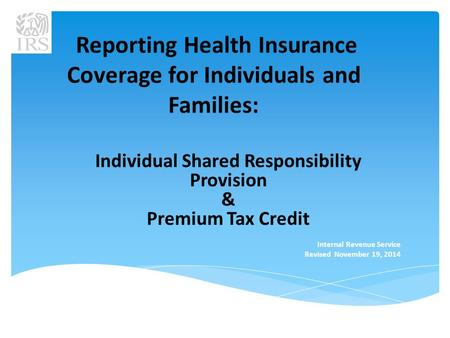 Reporting Health Insurance Coverage for Individuals and Families: Individual Shared Responsibility Provision & Premium Tax Credit Internal Revenue Service.