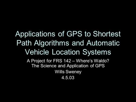 Applications of GPS to Shortest Path Algorithms and Automatic Vehicle Location Systems A Project for FRS 142 – Where's Waldo? The Science and Application.