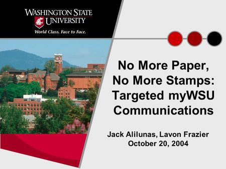 1 No More Paper, No More Stamps: Targeted myWSU Communications Jack Alilunas, Lavon Frazier October 20, 2004.
