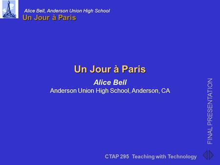 CTAP 295 Teaching with Technology FINAL PRESENTATION Alice Bell, Anderson Union High School Un Jour à Paris CTAP 295 Teaching with Technology FINAL PRESENTATION.