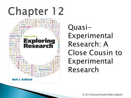 © 2011 Pearson Prentice Hall, Salkind. Quasi- Experimental Research: A Close Cousin to Experimental Research.
