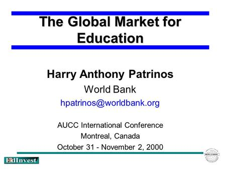 The Global Market for Education Harry Anthony Patrinos World Bank AUCC International Conference Montreal, Canada October 31 - November.
