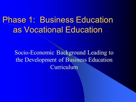Phase 1: Business Education as Vocational Education Socio-Economic Background Leading to the Development of Business Education Curriculum.
