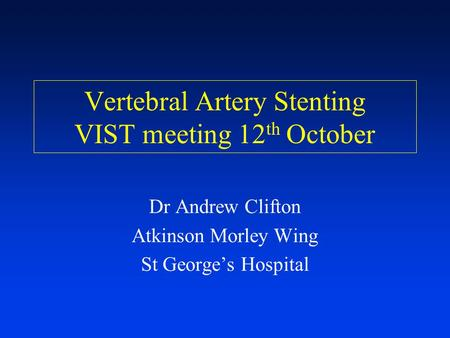 Vertebral Artery Stenting VIST meeting 12 th October Dr Andrew Clifton Atkinson Morley Wing St George's Hospital.