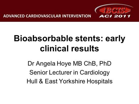 Bioabsorbable stents: early clinical results Dr Angela Hoye MB ChB, PhD Senior Lecturer in Cardiology Hull & East Yorkshire Hospitals.