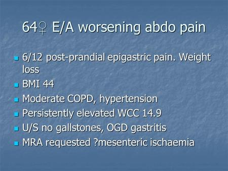64 ♀ E/A worsening abdo pain 6/12 post-prandial epigastric pain. Weight loss 6/12 post-prandial epigastric pain. Weight loss BMI 44 BMI 44 Moderate COPD,