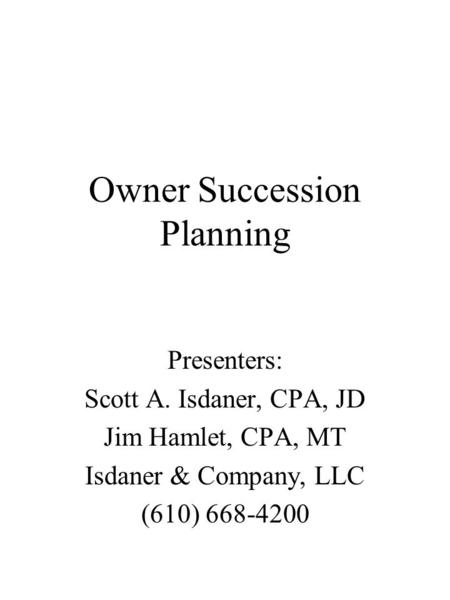 Owner Succession Planning Presenters: Scott A. Isdaner, CPA, JD Jim Hamlet, CPA, MT Isdaner & Company, LLC (610) 668-4200.
