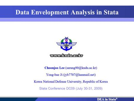 DEA in Stata DEA in Stata ® Data Envelopment Analysis in Stata Choonjoo Lee Yong-bae Ji Korea National Defense.
