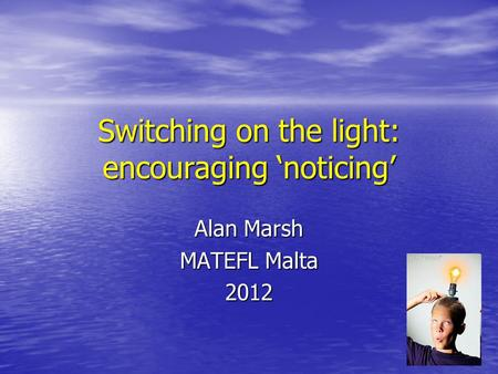 Switching on the light: encouraging 'noticing' Alan Marsh MATEFL Malta 2012.