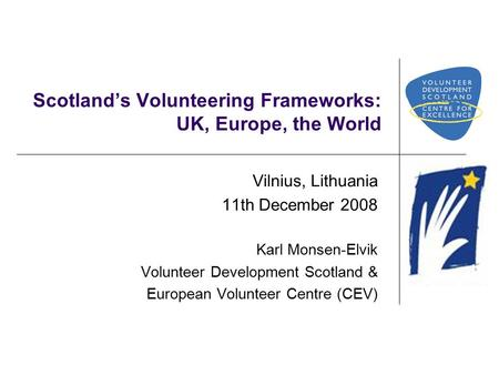 Scotland's Volunteering Frameworks: UK, Europe, the World Vilnius, Lithuania 11th December 2008 Karl Monsen-Elvik Volunteer Development Scotland & European.