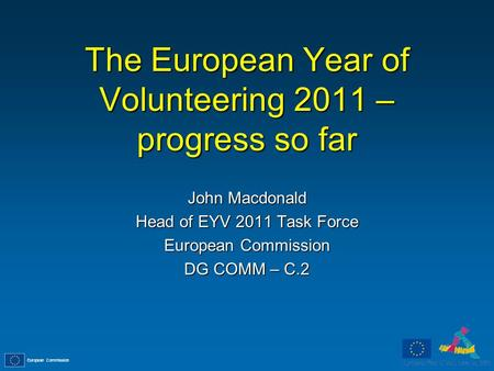 European Commission The European Year of Volunteering 2011 – progress so far John Macdonald Head of EYV 2011 Task Force European Commission DG COMM – C.2.