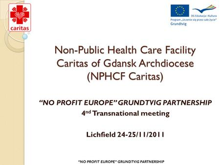 "Non-Public Health Care Facility Caritas of Gdansk Archdiocese (NPHCF Caritas) ""NO PROFIT EUROPE"" GRUNDTVIG PARTNERSHIP 4 nd Transnational meeting Lichfield."