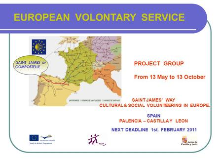 EUROPEAN VOLONTARY SERVICE SAINT JAMES OF COMPOSTELLE PROJECT GROUP From 13 May to 13 October SAINT JAMES' WAY CULTURAL & SOCIAL VOLUNTEERING IN EUROPE.