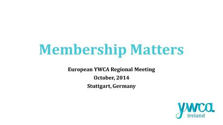 Membership Matters European YWCA Regional Meeting October, 2014 Stuttgart, Germany.