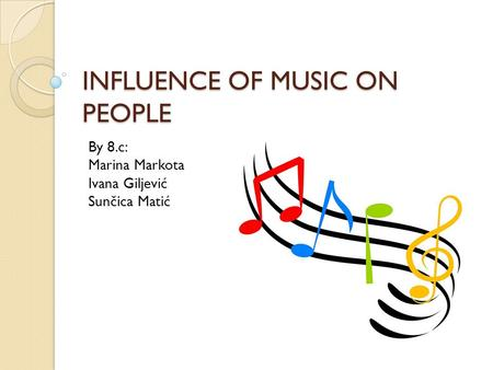 INFLUENCE OF MUSIC ON PEOPLE By 8.c: Marina Markota Ivana Giljević Sunčica Matić.