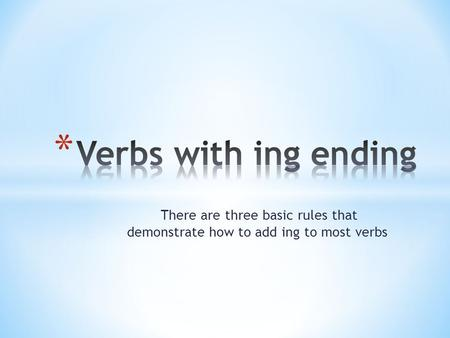 There are three basic rules that demonstrate how to add ing to most verbs.