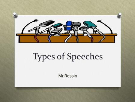 Types of Speeches Mr.Rossin. Basic Types of Speeches O The four basic types of speeches are: to inform, to instruct, to entertain, and to persuade. These.