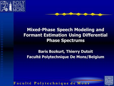 F a c u l t é P o l y t e c h n i q u e d e M o n s Mixed-Phase Speech Modeling and Formant Estimation Using Differential Phase Spectrums Baris Bozkurt,