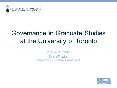 Governance in Graduate Studies at the University of Toronto October 31, 2013 Emma Thacker Governance & Policy Coordinator.