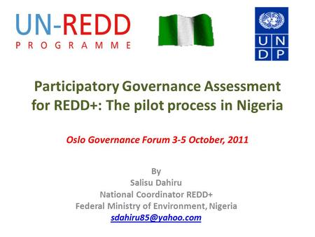 Participatory Governance Assessment for REDD+: The pilot process in Nigeria Oslo Governance Forum 3-5 October, 2011 By Salisu Dahiru National Coordinator.