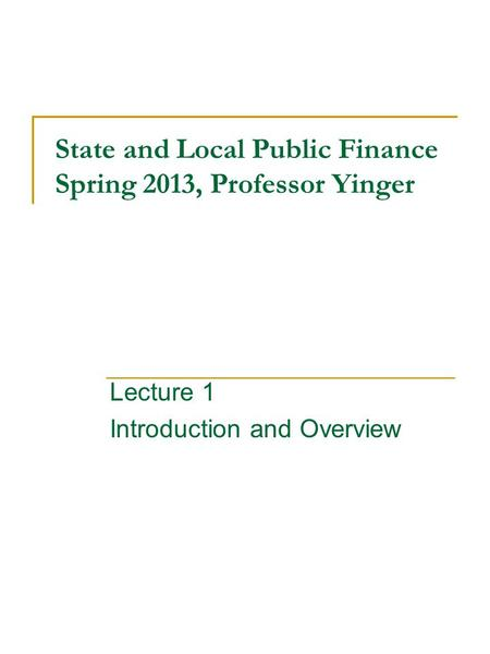 State and Local Public Finance Spring 2013, Professor Yinger Lecture 1 Introduction and Overview.