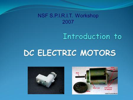 NSF S.P.I.R.I.T. Workshop 2007 Introduction to DC <strong>ELECTRIC</strong> <strong>MOTORS</strong>.