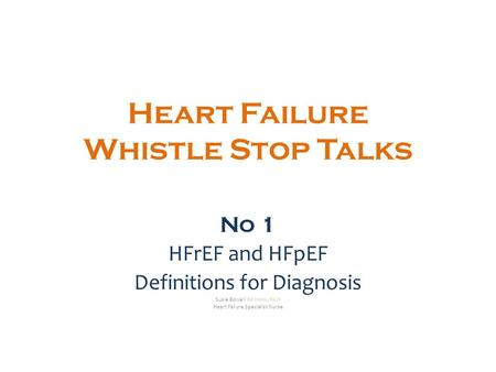 Heart Failure Whistle Stop Talks No 1 HFrEF and HFpEF Definitions for Diagnosis Susie Bowell BA Hons, RGN Heart Failure Specialist Nurse.