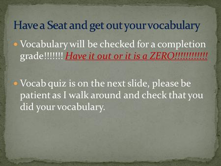 Vocabulary will be checked for a completion grade!!!!!!! Have it out or it is a ZERO!!!!!!!!!!!! Vocab quiz is on the next slide, please be patient as.